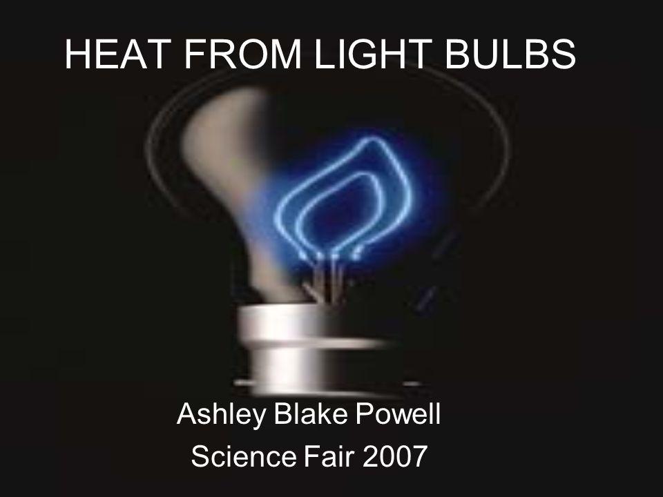 HEAT FROM LIGHT BULBS Ashley Blake Powell Science Fair 2007