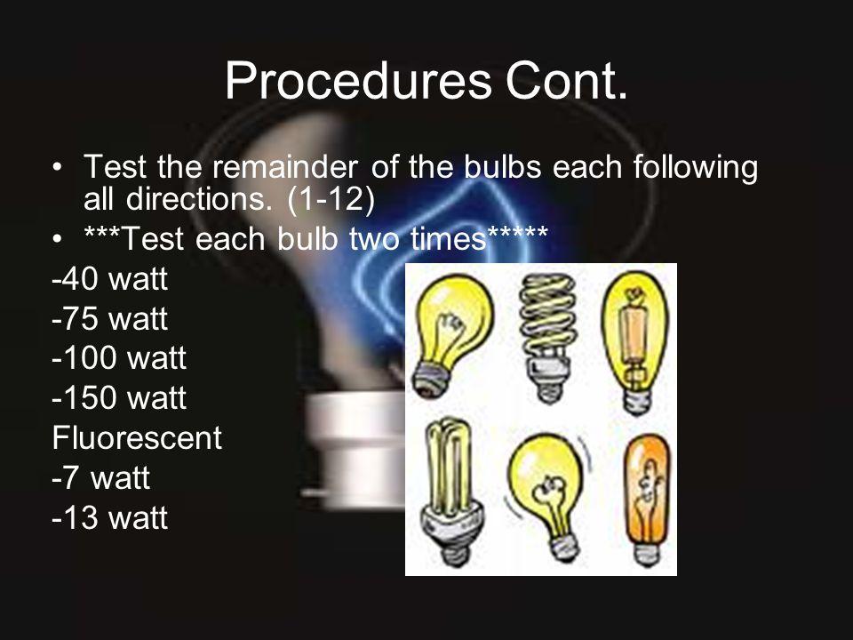 Procedures Cont. Test the remainder of the bulbs each following all directions. (1-12) ***Test each bulb two times***** -40 watt -75 watt -100 watt -1