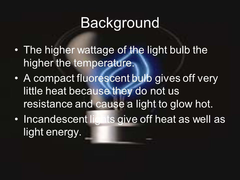 Background The higher wattage of the light bulb the higher the temperature. A compact fluorescent bulb gives off very little heat because they do not