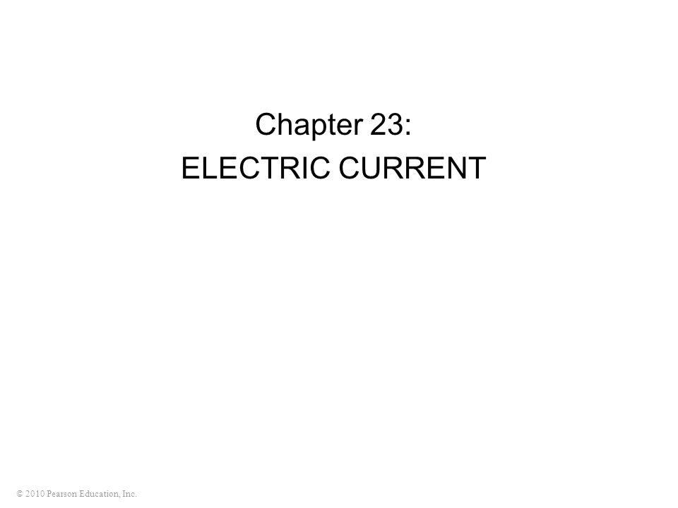 © 2010 Pearson Education, Inc. Chapter 23: ELECTRIC CURRENT