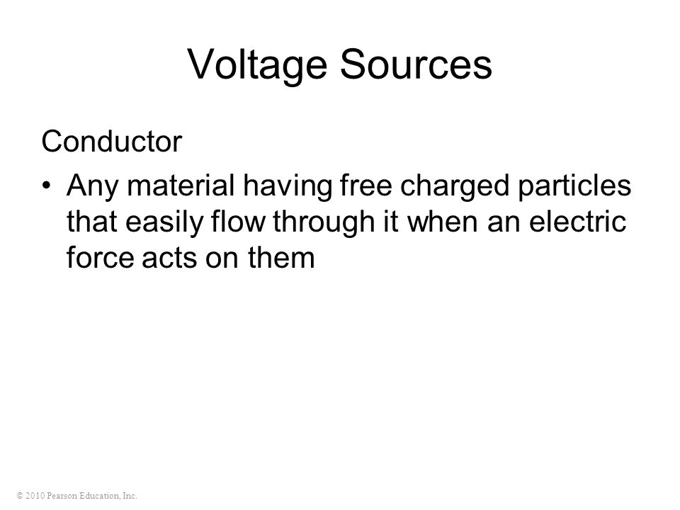 © 2010 Pearson Education, Inc. Voltage Sources Conductor Any material having free charged particles that easily flow through it when an electric force