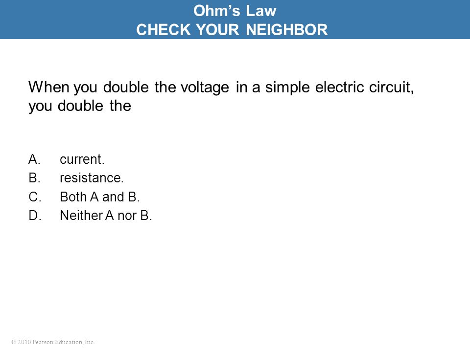 © 2010 Pearson Education, Inc. When you double the voltage in a simple electric circuit, you double the A.current. B.resistance. C.Both A and B. D.Nei