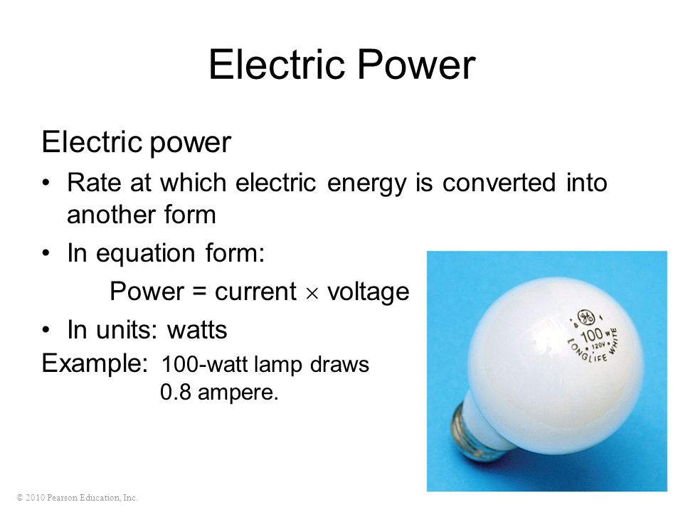 © 2010 Pearson Education, Inc. Electric Power Electric power Rate at which electric energy is converted into another form In equation form: Power = cu