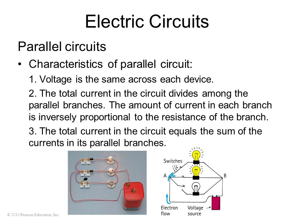 © 2010 Pearson Education, Inc. Electric Circuits Parallel circuits Characteristics of parallel circuit: 1. Voltage is the same across each device. 2.