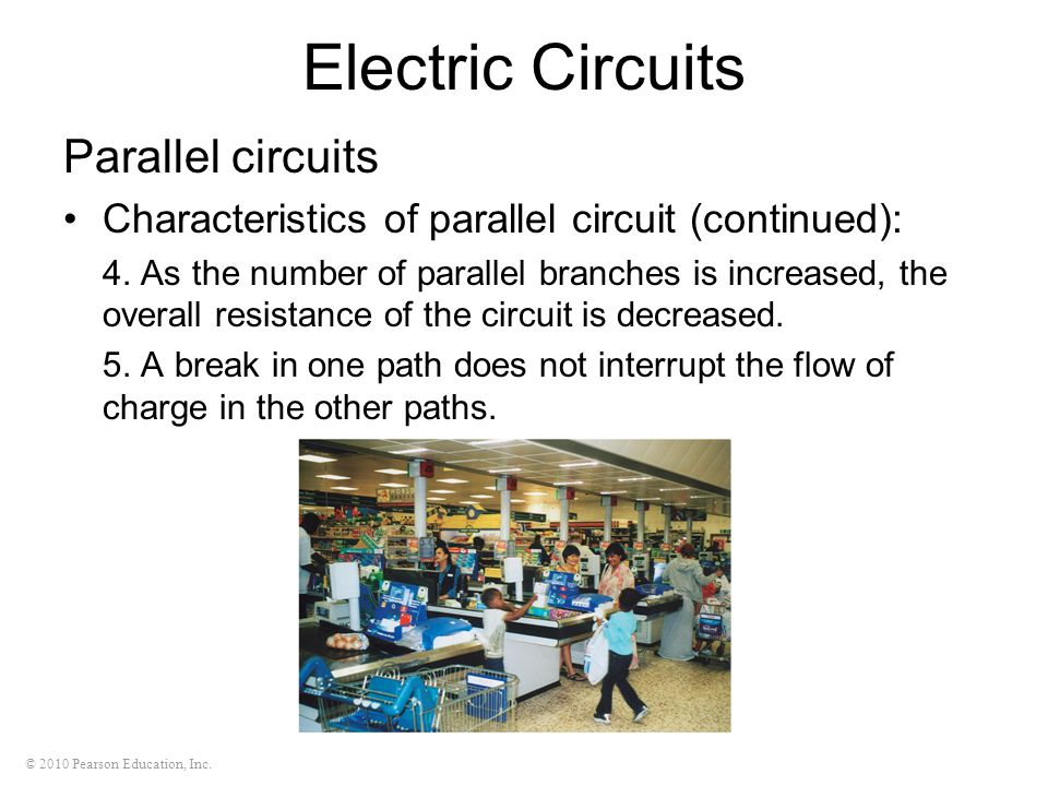© 2010 Pearson Education, Inc. Electric Circuits Parallel circuits Characteristics of parallel circuit (continued): 4. As the number of parallel branc