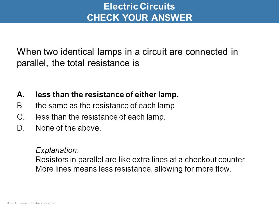 © 2010 Pearson Education, Inc. When two identical lamps in a circuit are connected in parallel, the total resistance is A.less than the resistance of