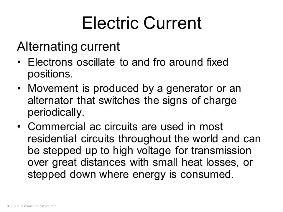 © 2010 Pearson Education, Inc. Electric Current Alternating current Electrons oscillate to and fro around fixed positions. Movement is produced by a g