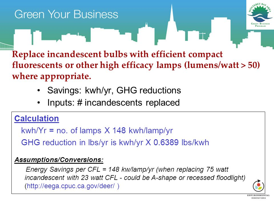Replace incandescent bulbs with efficient compact fluorescents or other high efficacy lamps (lumens/watt > 50) where appropriate.