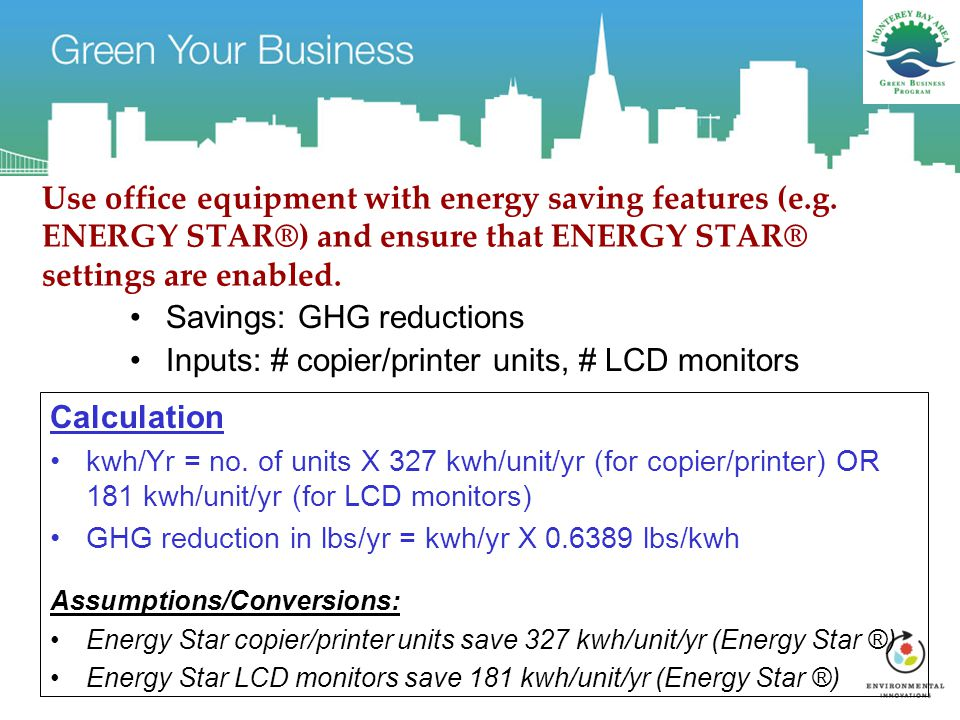Use office equipment with energy saving features (e.g. ENERGY STAR®) and ensure that ENERGY STAR® settings are enabled. Savings: GHG reductions Inputs