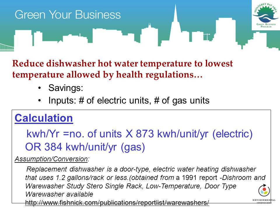 Reduce dishwasher hot water temperature to lowest temperature allowed by health regulations… Savings: Inputs: # of electric units, # of gas units Calc