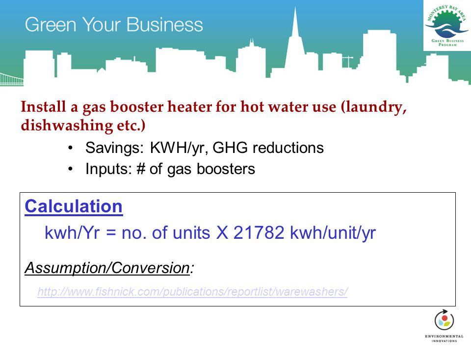 Install a gas booster heater for hot water use (laundry, dishwashing etc.) Savings: KWH/yr, GHG reductions Inputs: # of gas boosters Calculation kwh/Yr = no.