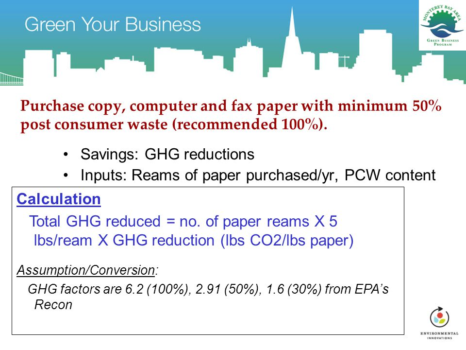 Purchase copy, computer and fax paper with minimum 50% post consumer waste (recommended 100%).