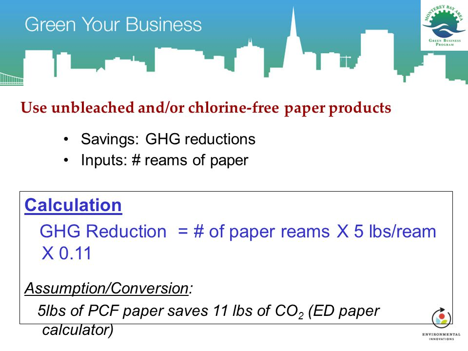 Use unbleached and/or chlorine-free paper products Savings: GHG reductions Inputs: # reams of paper Calculation GHG Reduction = # of paper reams X 5 lbs/ream X 0.11 Assumption/Conversion: 5lbs of PCF paper saves 11 lbs of CO 2 (ED paper calculator)