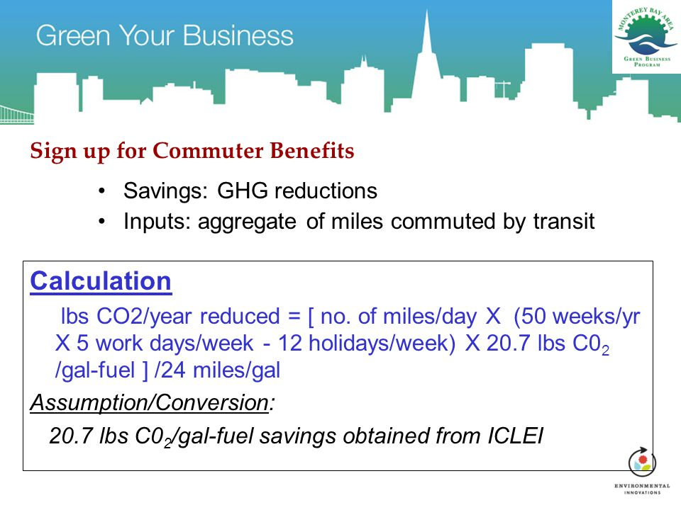 Sign up for Commuter Benefits Savings: GHG reductions Inputs: aggregate of miles commuted by transit Calculation lbs CO2/year reduced = [ no.
