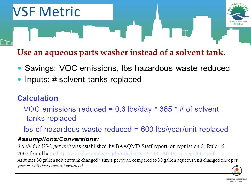 VSF Metric Use an aqueous parts washer instead of a solvent tank. Savings: VOC emissions, lbs hazardous waste reduced Inputs: # solvent tanks replaced