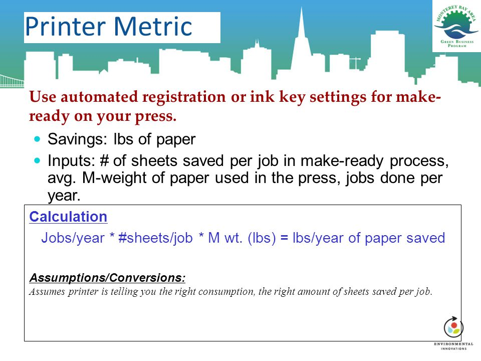Printer Metric Use automated registration or ink key settings for make- ready on your press. Savings: lbs of paper Inputs: # of sheets saved per job i