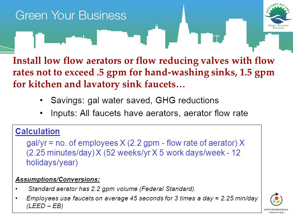 Install low flow aerators or flow reducing valves with flow rates not to exceed.5 gpm for hand-washing sinks, 1.5 gpm for kitchen and lavatory sink faucets… Savings: gal water saved, GHG reductions Inputs: All faucets have aerators, aerator flow rate Calculation gal/yr = no.