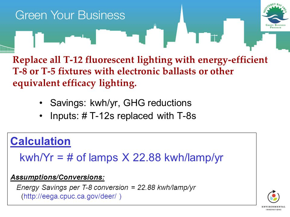 Replace all T-12 fluorescent lighting with energy-efficient T-8 or T-5 fixtures with electronic ballasts or other equivalent efficacy lighting.