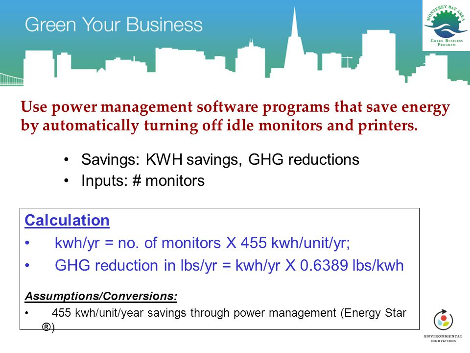 Use power management software programs that save energy by automatically turning off idle monitors and printers. Savings: KWH savings, GHG reductions