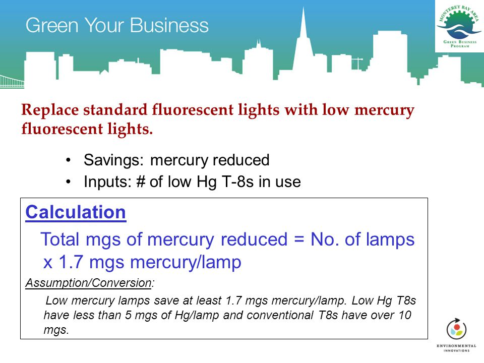 Replace standard fluorescent lights with low mercury fluorescent lights. Savings: mercury reduced Inputs: # of low Hg T-8s in use Calculation Total mg