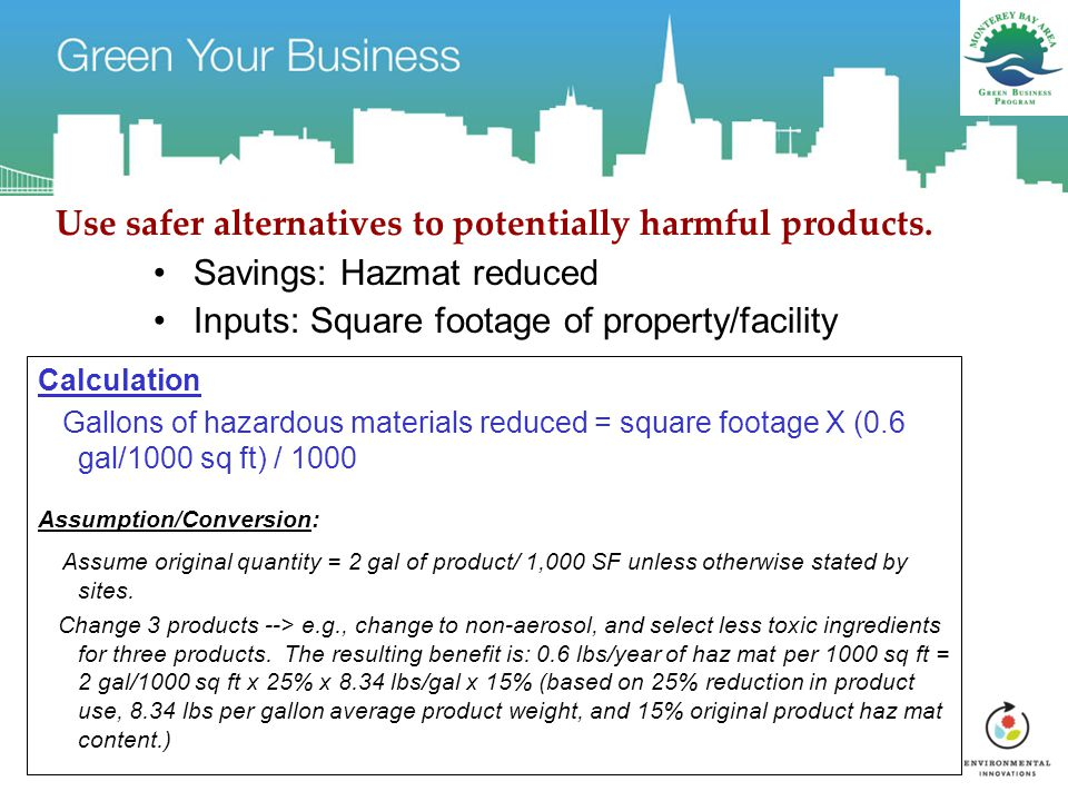 Use safer alternatives to potentially harmful products. Savings: Hazmat reduced Inputs: Square footage of property/facility Calculation Gallons of haz