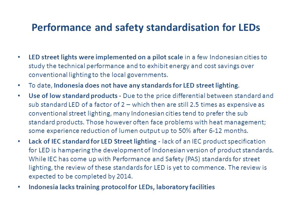 Performance and safety standardisation for LEDs LED street lights were implemented on a pilot scale in a few Indonesian cities to study the technical