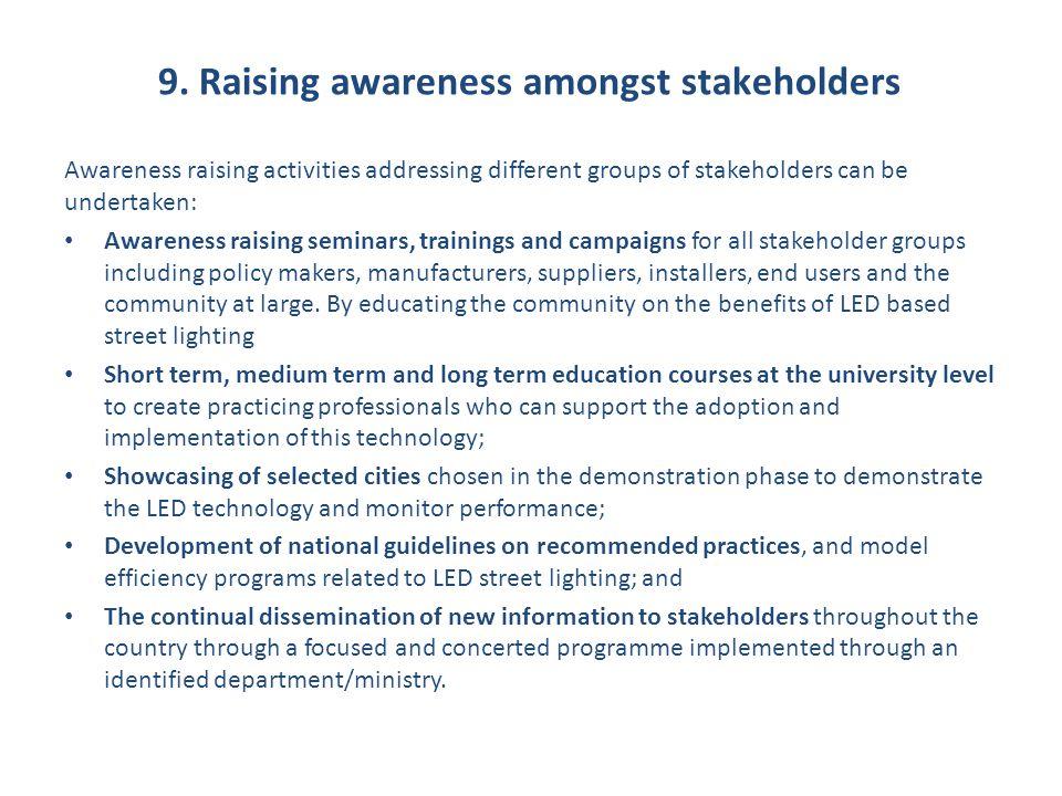 9. Raising awareness amongst stakeholders Awareness raising activities addressing different groups of stakeholders can be undertaken: Awareness raisin