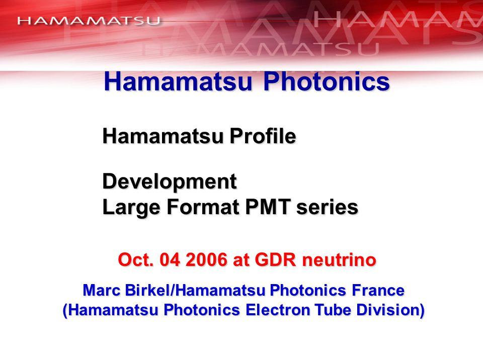 Hamamatsu Photonics Marc Birkel/Hamamatsu Photonics France (Hamamatsu Photonics Electron Tube Division) Hamamatsu Profile Development Large Format PMT series Oct.