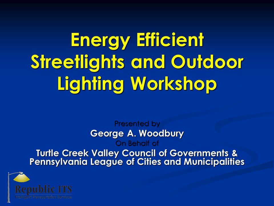 Energy Efficient Streetlights and Outdoor Lighting Workshop Presented by George A.