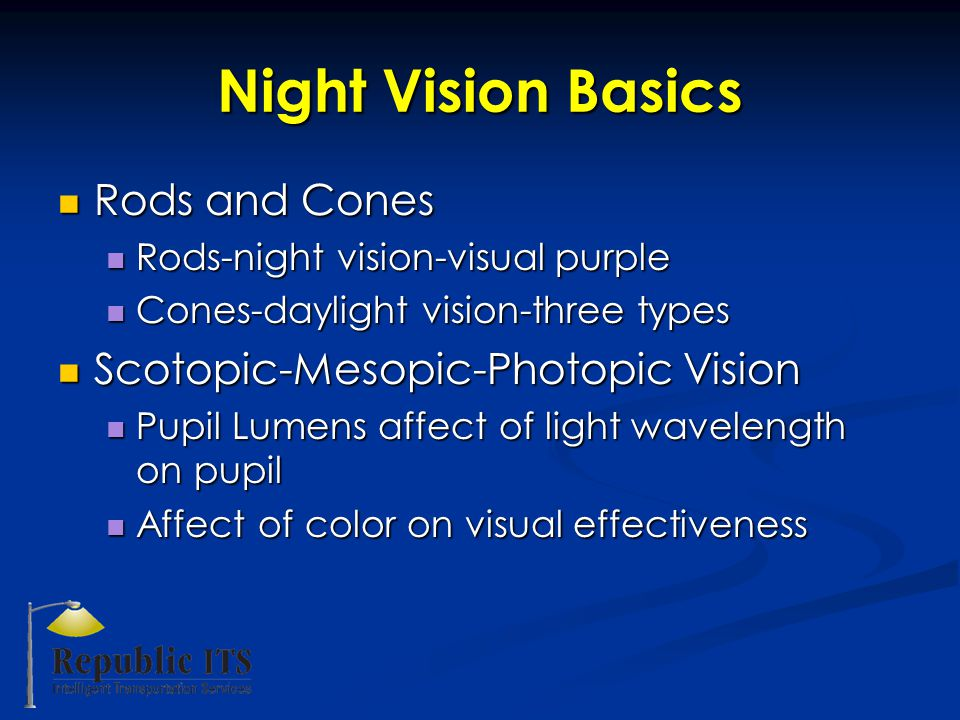 Night Vision Basics Rods and Cones Rods and Cones Rods-night vision-visual purple Rods-night vision-visual purple Cones-daylight vision-three types Cones-daylight vision-three types Scotopic-Mesopic-Photopic Vision Scotopic-Mesopic-Photopic Vision Pupil Lumens affect of light wavelength on pupil Pupil Lumens affect of light wavelength on pupil Affect of color on visual effectiveness Affect of color on visual effectiveness