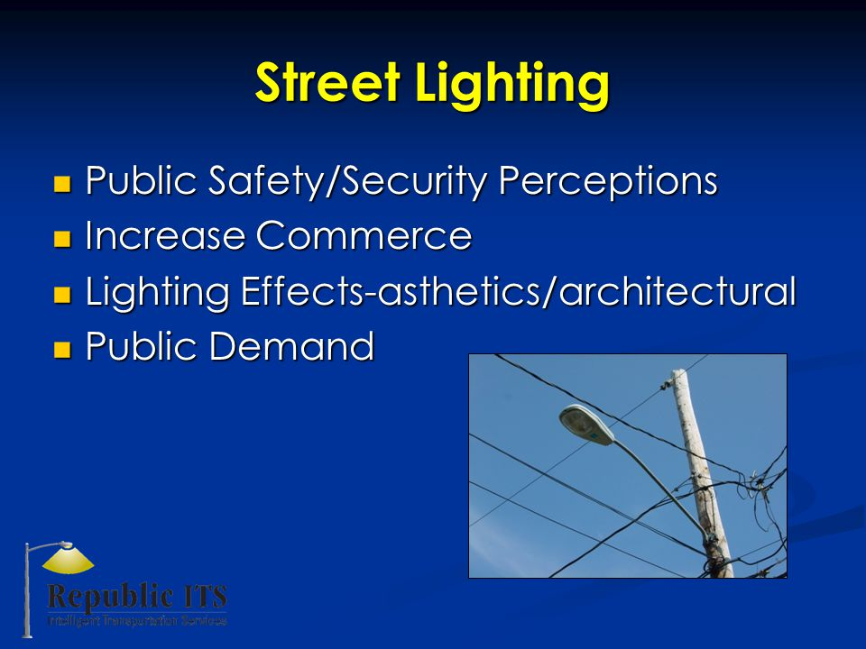 Street Lighting Public Safety/Security Perceptions Public Safety/Security Perceptions Increase Commerce Increase Commerce Lighting Effects-asthetics/architectural Lighting Effects-asthetics/architectural Public Demand Public Demand