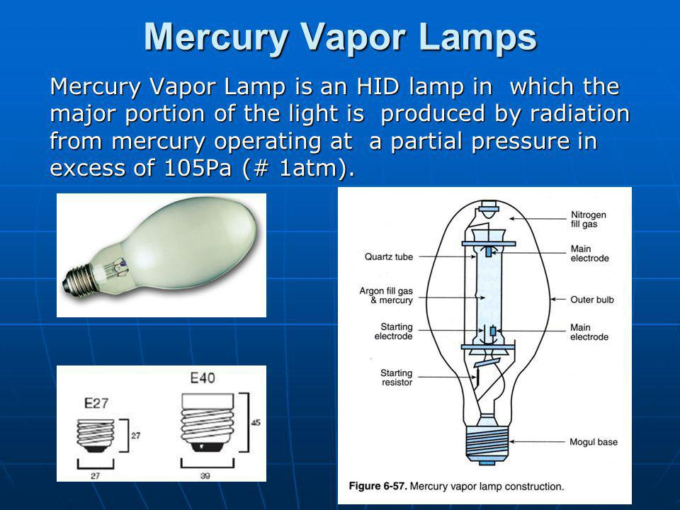Mercury Vapor Lamps Mercury Vapor Lamp is an HID lamp in which the major portion of the light is produced by radiation from mercury operating at a partial pressure in excess of 105Pa (# 1atm).