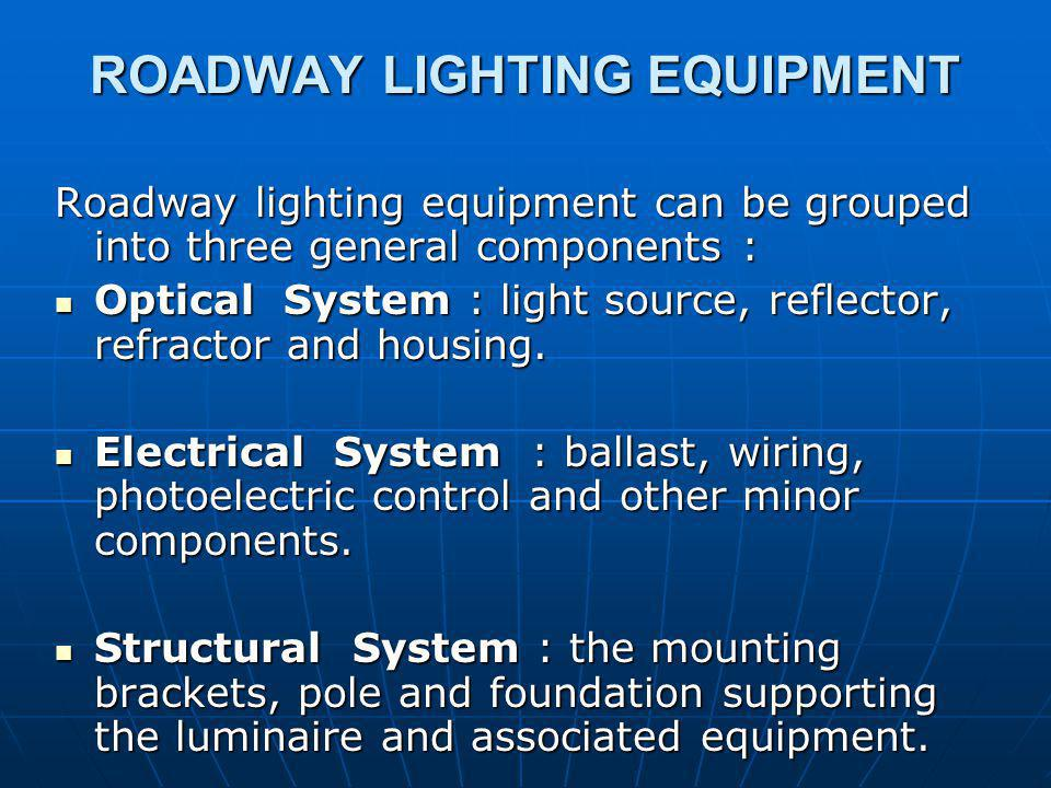 ROADWAY LIGHTING EQUIPMENT Roadway lighting equipment can be grouped into three general components : Optical System : light source, reflector, refractor and housing.