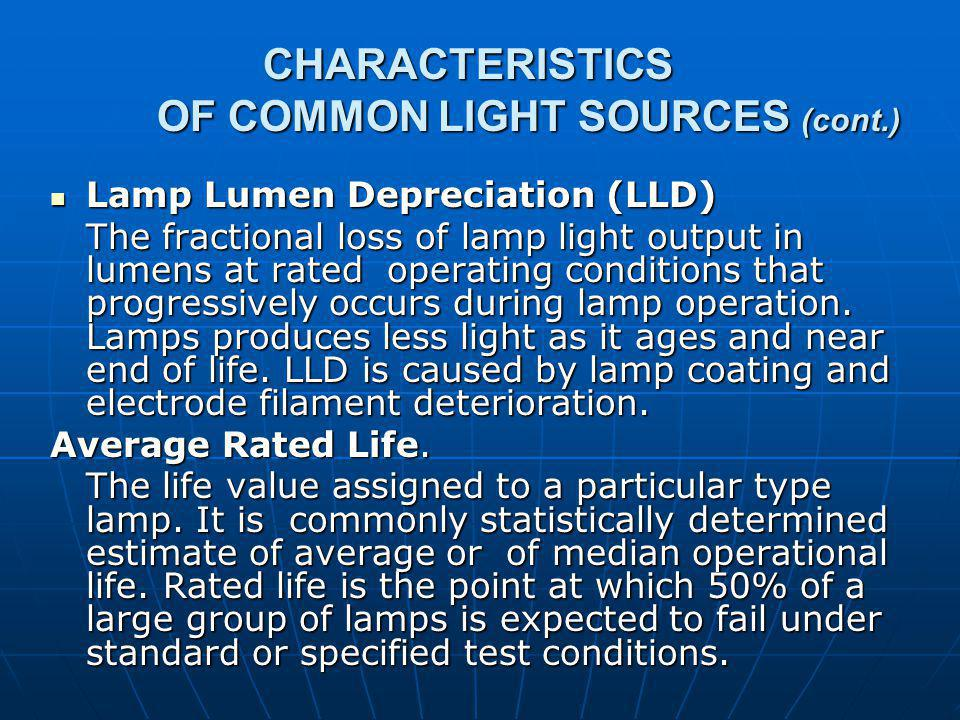 CHARACTERISTICS OF COMMON LIGHT SOURCES (cont.) CHARACTERISTICS OF COMMON LIGHT SOURCES (cont.) Lamp Lumen Depreciation (LLD) Lamp Lumen Depreciation (LLD) The fractional loss of lamp light output in lumens at rated operating conditions that progressively occurs during lamp operation.