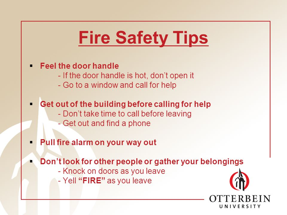 Fire Safety Tips Feel the door handle - If the door handle is hot, dont open it - Go to a window and call for help Get out of the building before calling for help - Dont take time to call before leaving - Get out and find a phone Pull fire alarm on your way out Dont look for other people or gather your belongings - Knock on doors as you leave - Yell FIRE as you leave