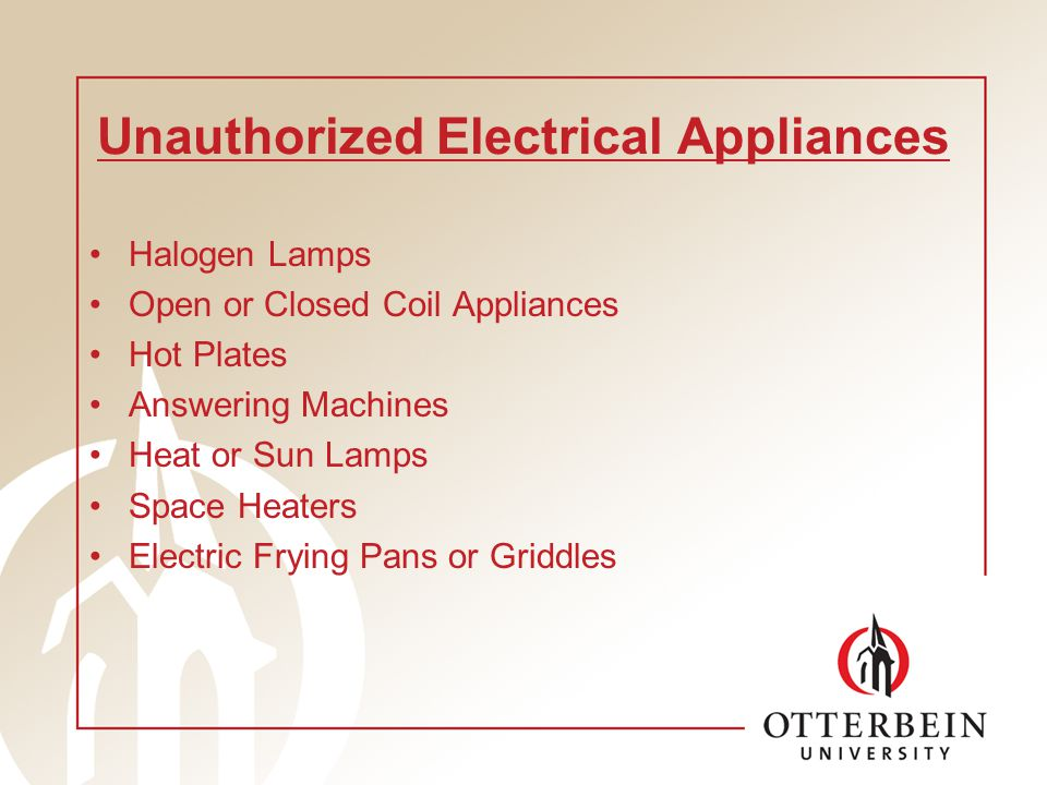 Unauthorized Electrical Appliances Halogen Lamps Open or Closed Coil Appliances Hot Plates Answering Machines Heat or Sun Lamps Space Heaters Electric Frying Pans or Griddles