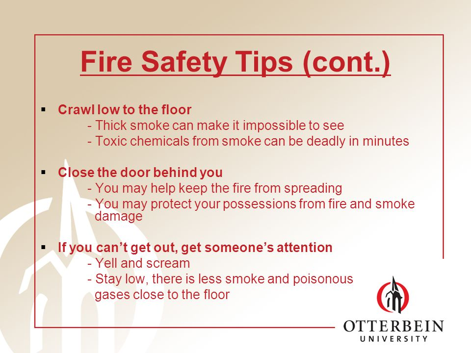 Fire Safety Tips (cont.) Crawl low to the floor - Thick smoke can make it impossible to see - Toxic chemicals from smoke can be deadly in minutes Close the door behind you - You may help keep the fire from spreading - You may protect your possessions from fire and smoke damage If you cant get out, get someones attention - Yell and scream - Stay low, there is less smoke and poisonous gases close to the floor