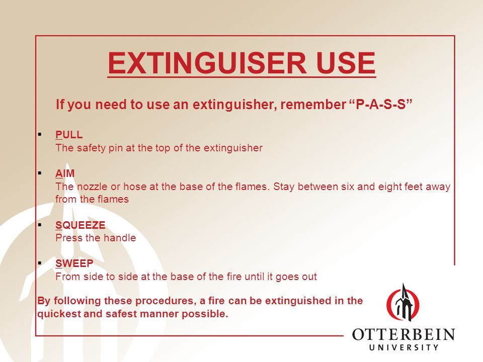 EXTINGUISER USE If you need to use an extinguisher, remember P-A-S-S PULL The safety pin at the top of the extinguisher AIM The nozzle or hose at the base of the flames.