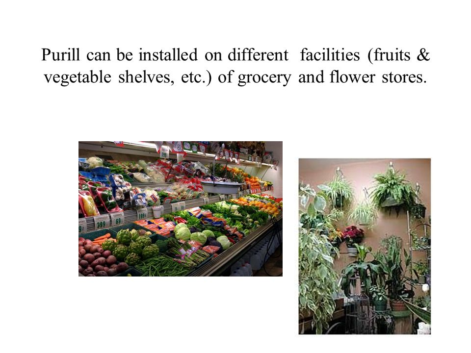 Purill can be installed on different facilities (fruits & vegetable shelves, etc.) of grocery and flower stores.