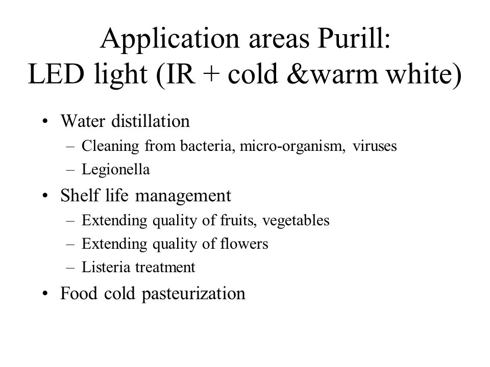 Application areas Purill: LED light (IR + cold &warm white) Water distillation –Cleaning from bacteria, micro-organism, viruses –Legionella Shelf life management –Extending quality of fruits, vegetables –Extending quality of flowers –Listeria treatment Food cold pasteurization