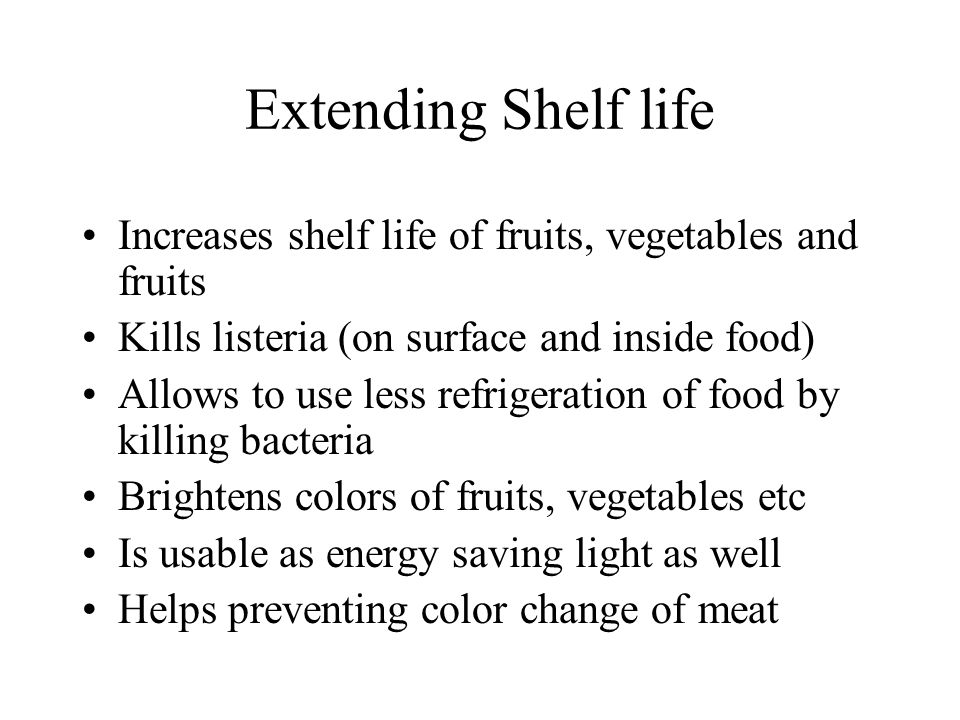 Extending Shelf life Increases shelf life of fruits, vegetables and fruits Kills listeria (on surface and inside food) Allows to use less refrigeration of food by killing bacteria Brightens colors of fruits, vegetables etc Is usable as energy saving light as well Helps preventing color change of meat
