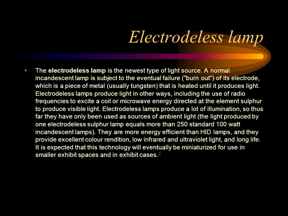 Electrodeless lamp The electrodeless lamp is the newest type of light source. A normal incandescent lamp is subject to the eventual failure (