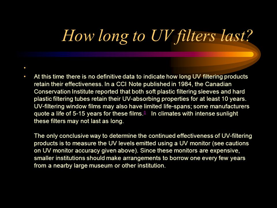 How long to UV filters last? HOW LONG DO UV FILTERS LAST? At this time there is no definitive data to indicate how long UV filtering products retain t