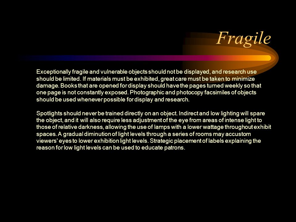 Fragile Exceptionally fragile and vulnerable objects should not be displayed, and research use should be limited. If materials must be exhibited, grea