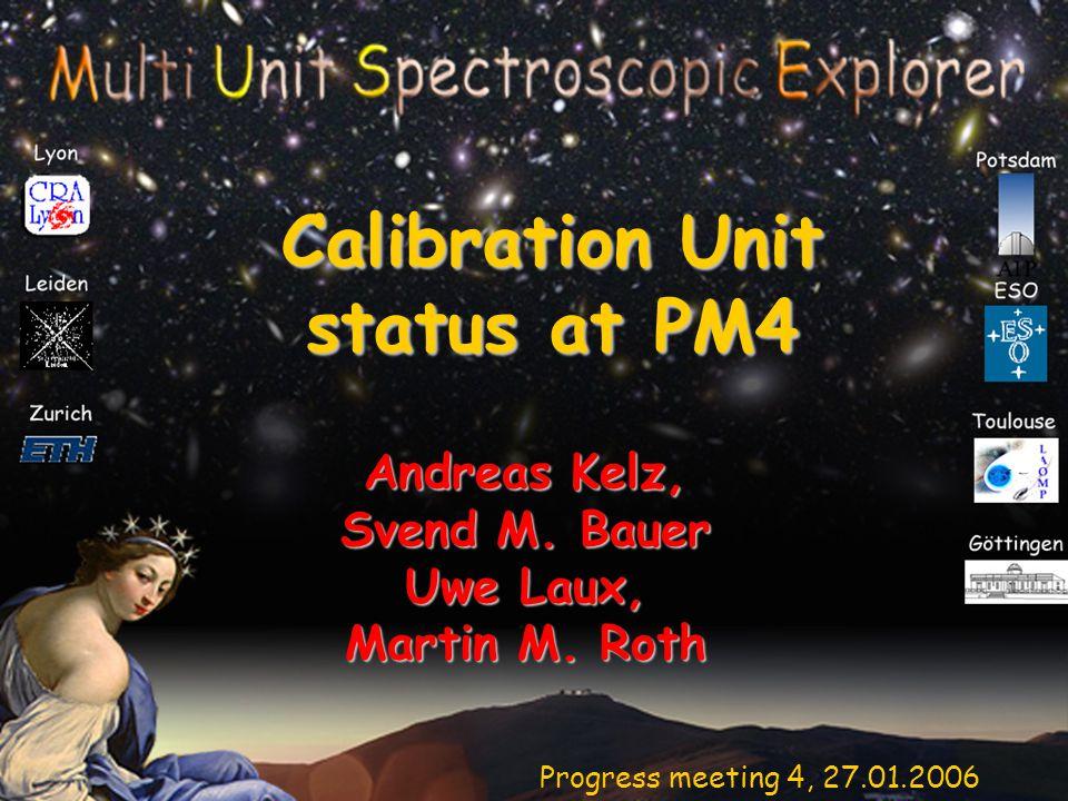 Progress meeting 4, 27.01.2006 Calibration Unit status at PM4 Andreas Kelz, Svend M.