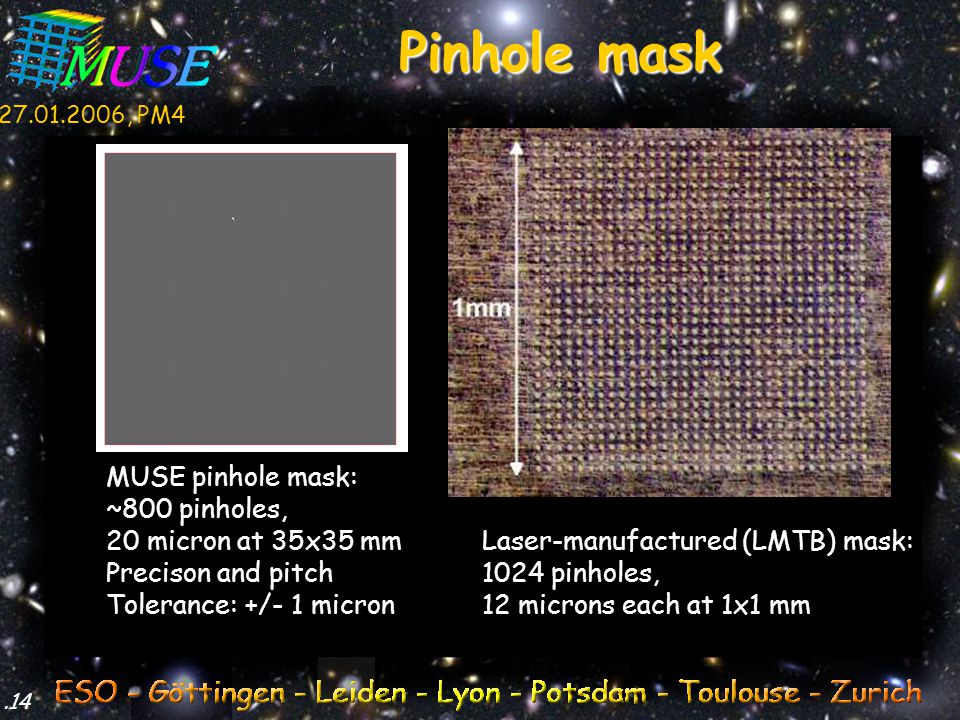 27.01.2006, PM4.14 Pinhole mask MUSE pinhole mask: ~800 pinholes, 20 micron at 35x35 mm Precison and pitch Tolerance: +/- 1 micron Laser-manufactured (LMTB) mask: 1024 pinholes, 12 microns each at 1x1 mm