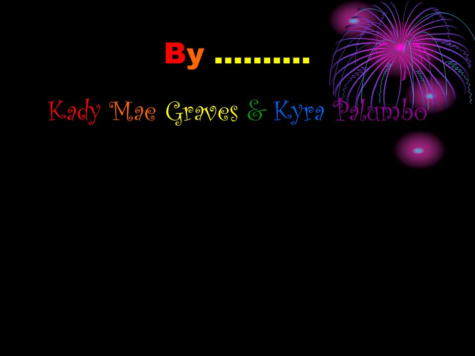 By ………. Kady Mae Graves & Kyra Palumbo