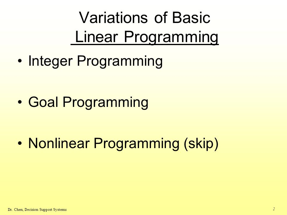 Dr. Chen, Decision Support Systems 2 Variations of Basic Linear Programming Integer Programming Goal Programming Nonlinear Programming (skip)