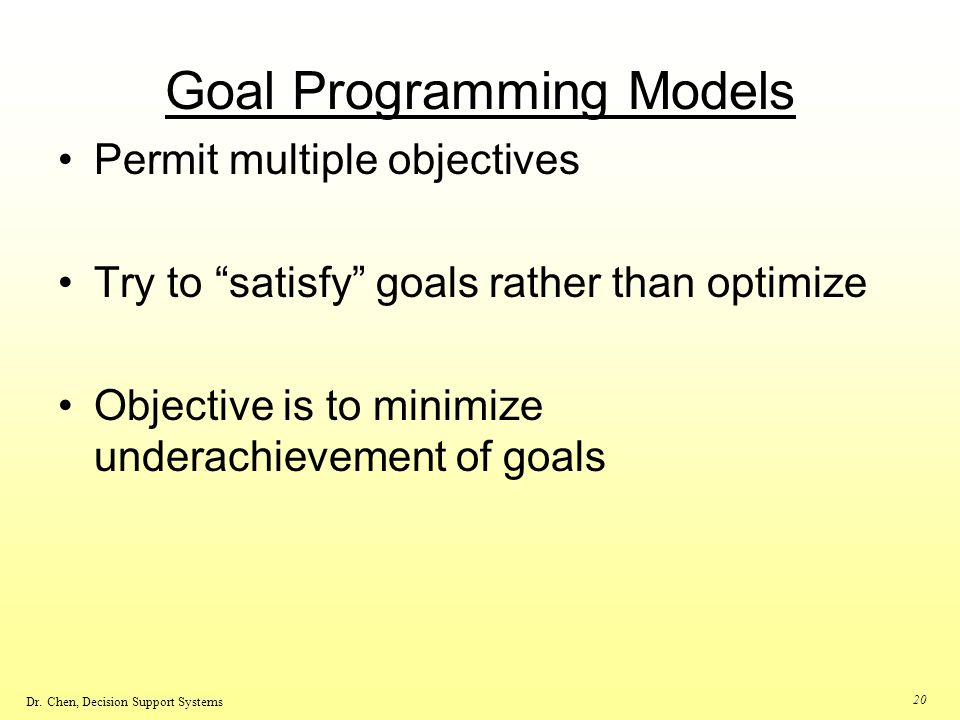 Dr. Chen, Decision Support Systems 20 Goal Programming Models Permit multiple objectives Try to satisfy goals rather than optimize Objective is to min