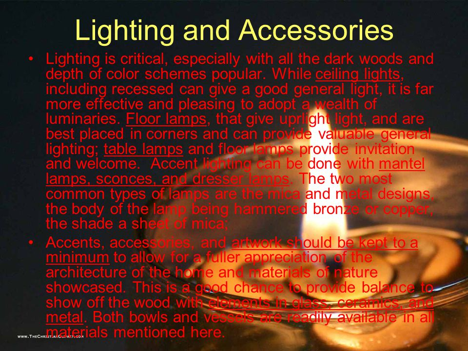 Lighting and Accessories Lighting is critical, especially with all the dark woods and depth of color schemes popular.
